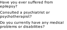 Have you ever suffered from epilepsy? Consulted a psychiatrist or psychotherapist?  Do you currently have any medical problems or disabilities?